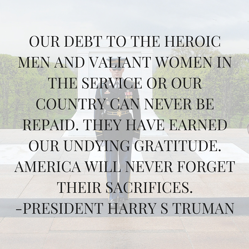 OUR DEBT TO THE HEROIC MEN AND VALIANT WOMEN IN THE SERVICE OR OUR COUNTRY CAN NEVER BE REPAID. THEY HAVE EARNED OUR UNDYING GRATITUDE. AMERICA WILL NEVER FORGET THEIR SACRIFICES.-PRESIDENT HARRY S TRUMAN