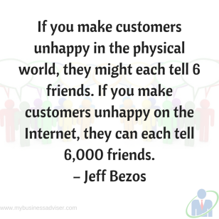"If you make customers unhappy in the physical world, they might each tell 6 friends. If you make customers unhappy on the Internet, they can each tell 6,000 friends."" – Jeff Bezos"