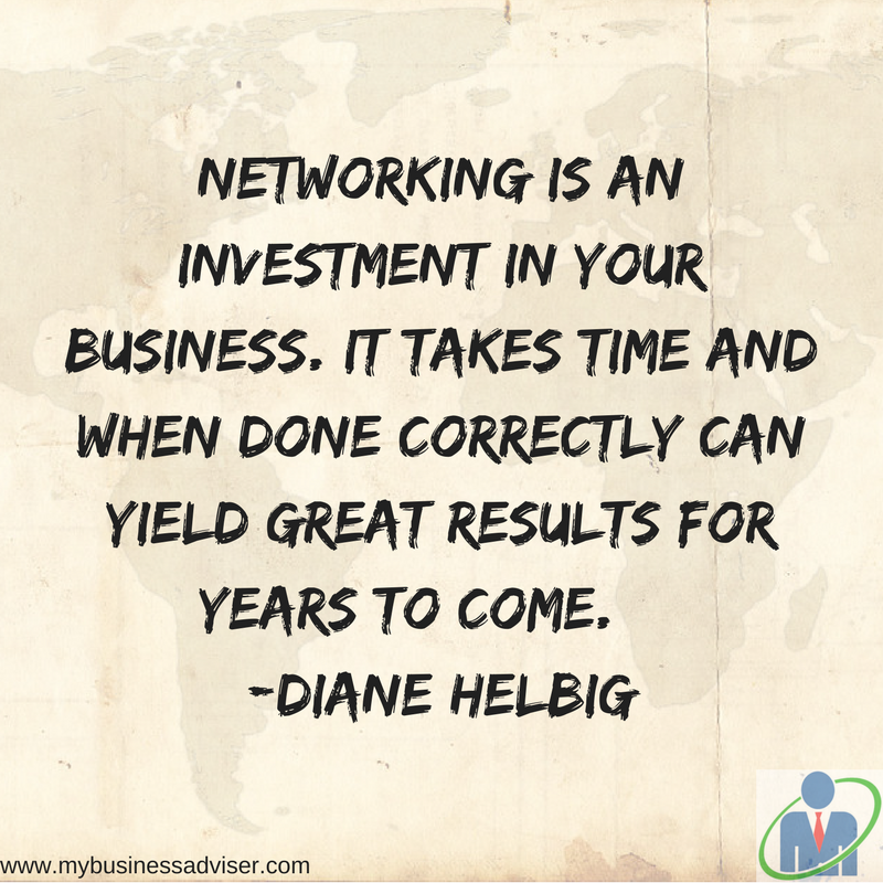 Networking is an investment in your business. It takes time and when done correctly can yield great results for years to come. Diane Helbig