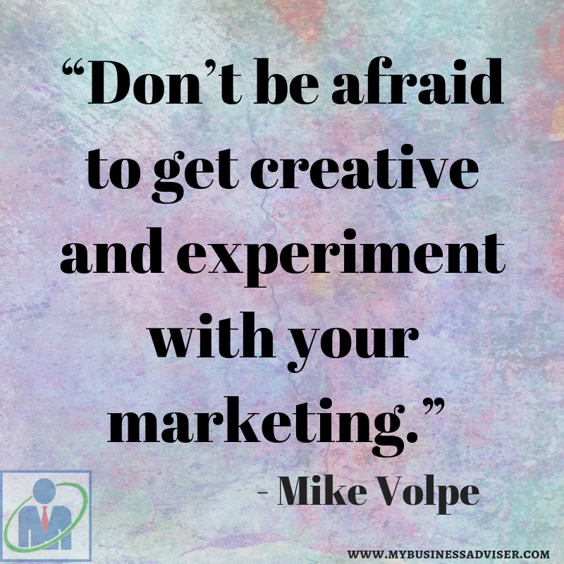 """Don_t be afraid to get creative and experiment with your marketing."" - Mike Volpe"