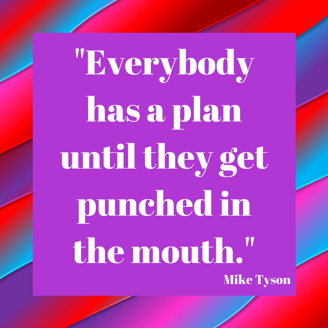 _Everybody has a plan until they get punched in the mouth._
